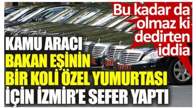 Makam aracıyla Ankara'dan Çeşme'ye yumurta getirtti iddiası